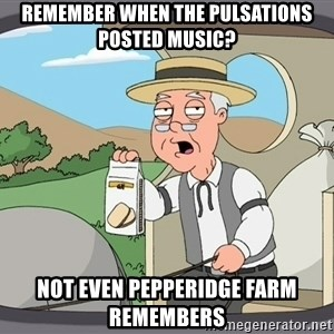 Pepperidge farm remembers 1 - Remember when the pulsations posted music? not even pepperidge farm remembers
