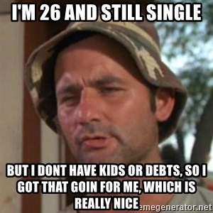 Carl Spackler - I'm 26 and still single but i dont have kids or DEBTS, So I got that goin for me, which is really nice