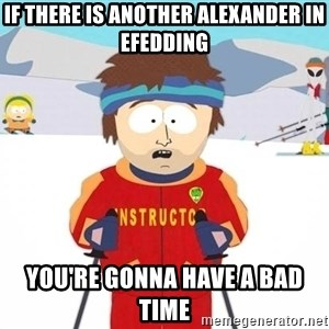 You're gonna have a bad time - If there is another alexander in efedding you're gonna have a bad time