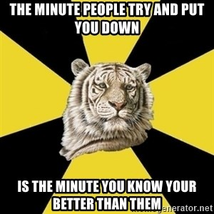 Wise Tiger - the minute people try and put you down is the minute you know your better than them