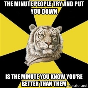 Wise Tiger - the minute people try and put you down is the minute you know you're better than them