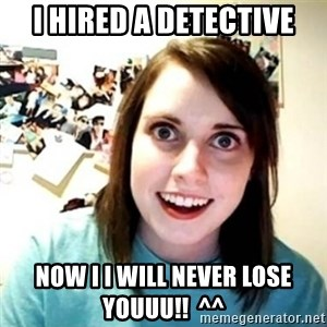 Overly Attached Girlfriend creepy - I HIRED A DETECTIVE NOW I I WILL NEVER LOSE YOUUU!!  ^^