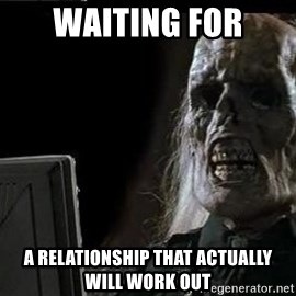 OP will surely deliver skeleton - waiting for a relationship that actually will work out