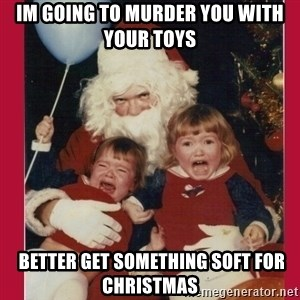 Vengence Santa - im going to murder you with your toys  better get something soft for christmas
