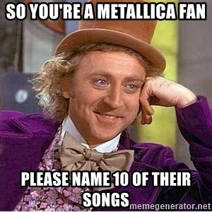 Oh so you're - so you're a metallica fan please name 10 of their songs