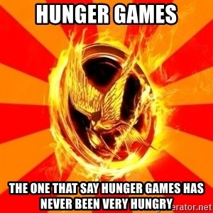 Typical fan of the hunger games - Hunger games the one that say hunger games has never been very hungry