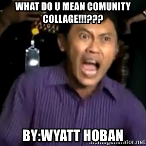 arya wiguna meme - what do u mean comunity collage!!!??? by:wyatt hoban