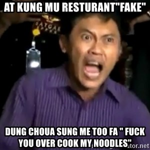 "arya wiguna meme - at kung mu resturant""fake"" dung choua sung me too fa "" fuck you over cook my noodles''"