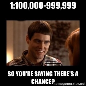 Lloyd-So you're saying there's a chance! - 1:100,000-999,999 So you're saying there's a chance?