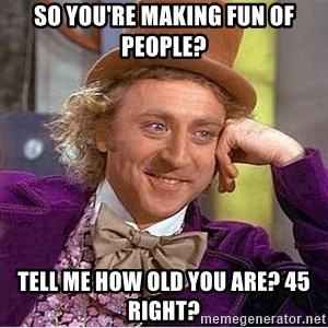 Oh so you're - so you're making fun of people? tell me how old you are? 45 right?