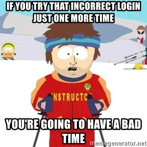 You're gonna have a bad time - if you try that incorrect login just one more time you're going to have a bad time