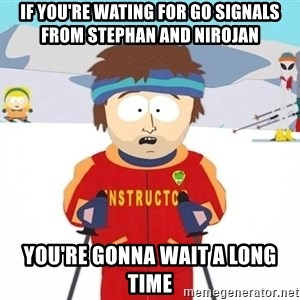 You're gonna have a bad time - If you're wating for go signals from Stephan and Nirojan You're gonna wait a long time