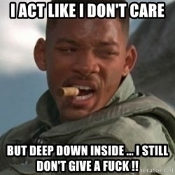 Will Smith 1blah - I act like I don't care But deep down inside ... I still don't give a fuck !!