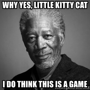 Morgan Freemann - why yes, little kitty cat i do think this is a game