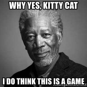 Morgan Freemann - why yes, kitty cat i do think this is a game