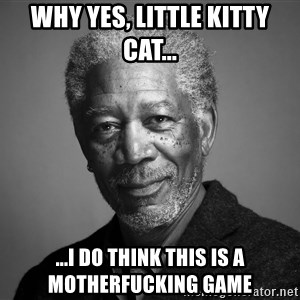 Morgan Freemann - why yes, little kitty cat... ...i do think this is a motherfucking game