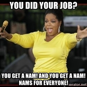 Overly-Excited Oprah!!!  - You did your job? You get a nam! and you get a nam! nams for everyone!