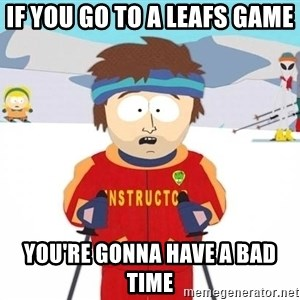 You're gonna have a bad time - if you go to a leafs game You're gonna have a bad time