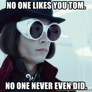 willywonka23 - no one likes you tom. no one never even did.