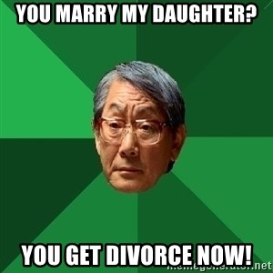 High Expectations Asian Father - You marry my daughter? you get divorce now!