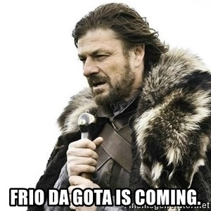 Brace Yourself Winter is Coming. -  frio da gota is Coming.