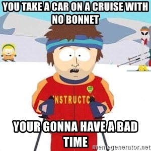You're gonna have a bad time - You take a car on a cruise with no bonnet  Your gonna have a bad time