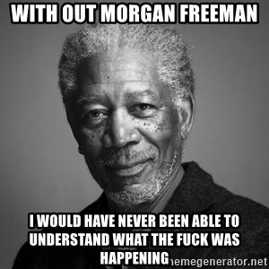 Morgan Freemann - wITH OUT MORGAN FREEMAN I WOULD HAVE NEVER BEEN ABLE TO UNDERSTAND WHAT THE FUCK WAS HAPPENING