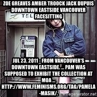 ZOE GREAVES TIMMINS ONTARIO - ZOE GREAVES AMBER TROOCK jack dupuis downtown eastside vancouver facesitting Jul 23, 2011 - From Vancouver's Downtown Eastside. ... Pam was supposed to exhibit the collection at MOA ... http://www.feminisms.org/tag/pamela-masik/.