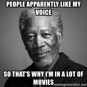 Morgan Freemann - People Apparently like my voice so that's why I'm in a Lot of movies