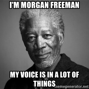Morgan Freemann - I'm morgan freeman my voice is in a lot of things