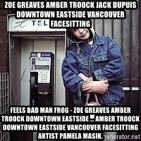 ZOE GREAVES TIMMINS ONTARIO - ZOE GREAVES AMBER TROOCK jack dupuis downtown eastside vancouver facesitting Feels Bad Man Frog - ZOE GREAVES AMBER TROOCK downtown eastside ... AMBER TROOCK downtown eastside vancouver facesitting Artist Pamela Masik.