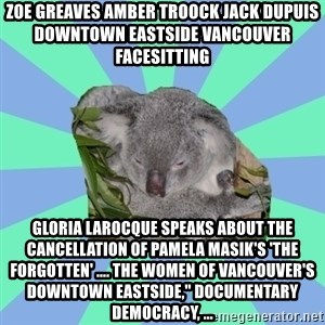 "Clinically Depressed Koala - ZOE GREAVES AMBER TROOCK jack dupuis downtown eastside vancouver facesitting Gloria Larocque speaks about the cancellation of Pamela Masik's 'The Forgotten' .... the Women of Vancouver's Downtown Eastside,"" Documentary Democracy, ..."