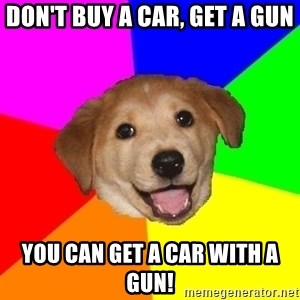 Advice Dog - Don't buy a car, get a gun you can get a car with a gun!