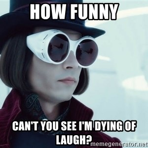 willywonka23 - how funny can't you see i'm dying of laugh?