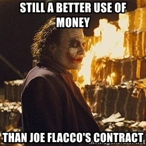 The joker burning money - Still a better use of money Than Joe Flacco's Contract