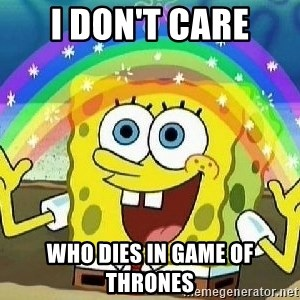 Imagination - i don't care who dies in game of thrones