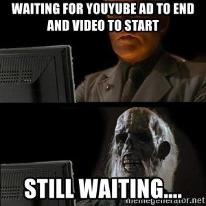 Waiting For - Waiting for youyube ad to end and video to start still waiting....