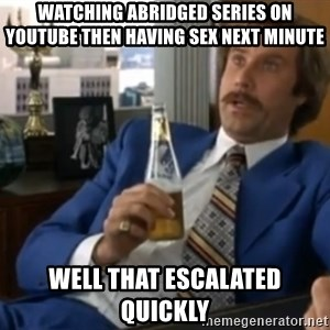 well that escalated quickly  - watching abridged series on youtube then having sex next minute well that escalated quickly