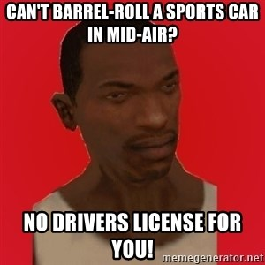 carl johnson - can't barrel-roll a sports car in mid-air? no drivers license for you!