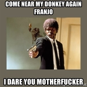 doble dare you  - COME NEAR MY DONKEY AGAIN FRANJO I DARE YOU MOTHERFUCKER