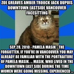 AMBER DTES VANCOUVER - ZOE GREAVES AMBER TROOCK jack dupuis downtown eastside vancouver facesitting Sep 28, 2010 - Pamela Masik - The Forgotten. If you're in Vancouver you may already be familiar with the portraiture of Pamela Masik. ... Masik, who lived in the Downtown East Side during the time women were going missing, experienced ...