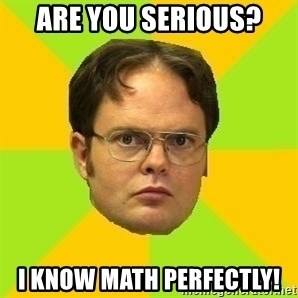 Courage Dwight - are you serious? i know math perfectly!