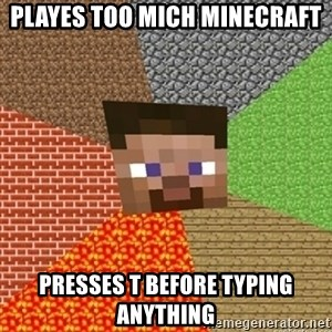 Minecraft Steve - Playes too mich minecraft presses t before typing anything