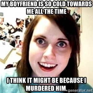 OAG - my boyfriend is so cold towards me all the time I think it might be because i murdered him.