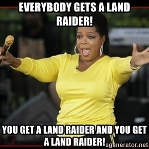 Overly-Excited Oprah!!!  - EVERYBODY GETS A LAND RAIDER! You get a land raider and you get a land raider!