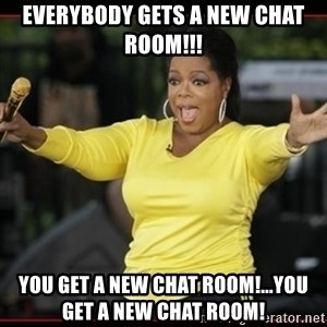 Overly-Excited Oprah!!!  - everybody gets a new chat room!!! you get a new chat room!...you get a new chat room!