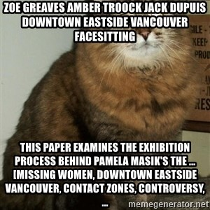 ZOE GREAVES DTES VANCOUVER - ZOE GREAVES AMBER TROOCK jack dupuis downtown eastside vancouver facesitting This paper examines the exhibition process behind Pamela Masik's The ... [missing women, Downtown Eastside Vancouver, contact zones, controversy, ...