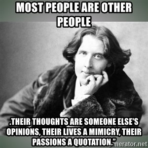 Oscar Wilde - MOST PEOPLE ARE OTHER PEOPLE .Their thoughts are someone else's opinions, their lives a mimicry, their passions a quotation.""
