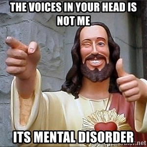 Jesus - the Voices in your head is not me its mental disorder