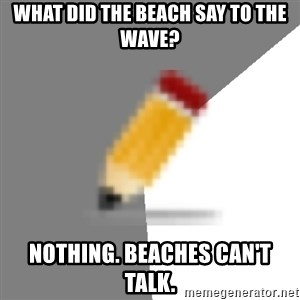 Advice Edit Button - What did the beach say to the wave? Nothing. Beaches can't talk.